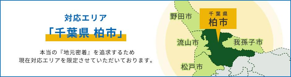 「千葉県 柏市」本当の『地元密着』を追求するため現在対応エリアを限定させていただいております。