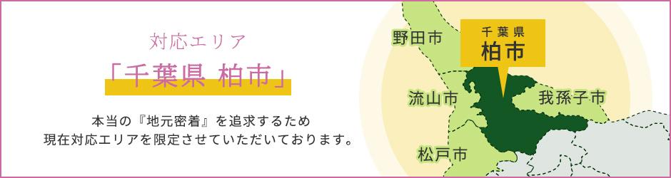 「千葉県 柏市」本当の『地元密着』を追求するため 現在対応エリアを限定させていただいております。